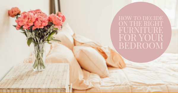 How to Decide on the Right Furniture for Your Bedroom